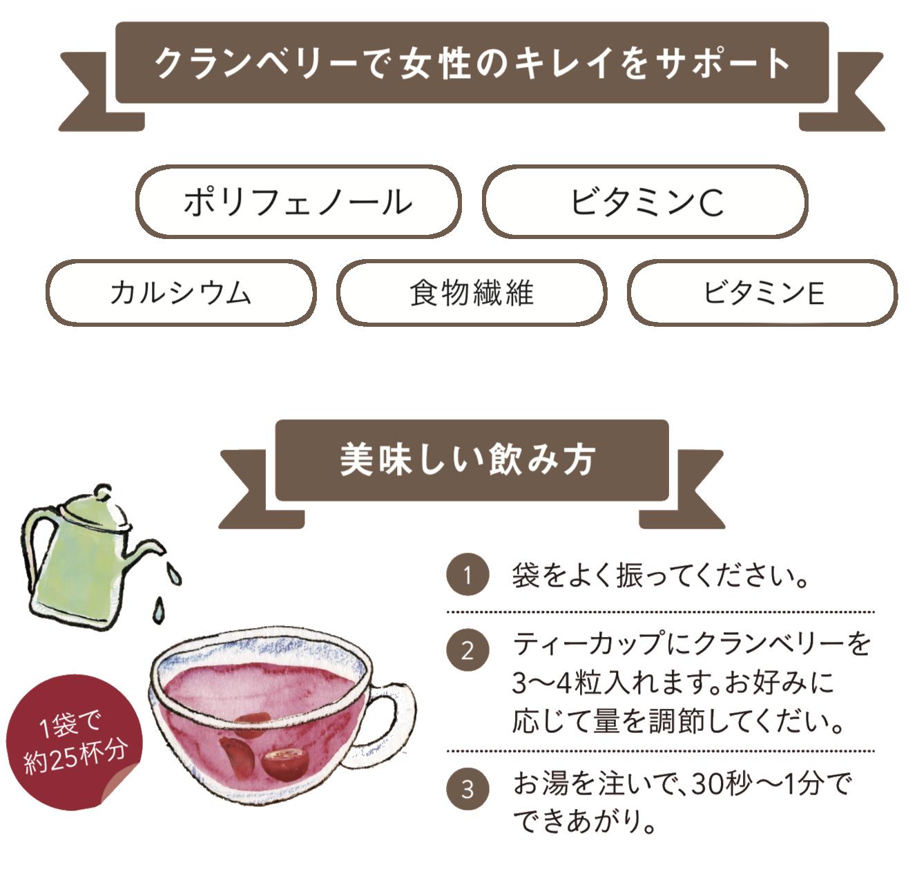 ポリフェノール カルシウム 食物繊維ビタミンC ビタミンE  美味しい飲み方1 袋をよく振ってください。2 ティーカップにクランベリーを 3~4粒入れます。お好みに 応じて量を調節してくだい。3 お湯を注いで、30秒~1分で できあがり。